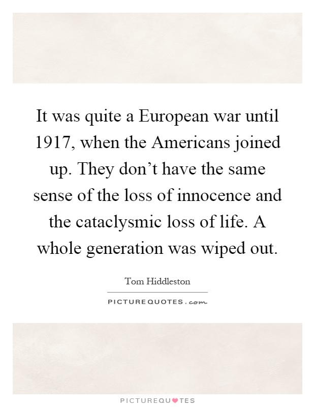 It was quite a European war until 1917, when the Americans joined up. They don't have the same sense of the loss of innocence and the cataclysmic loss of life. A whole generation was wiped out Picture Quote #1
