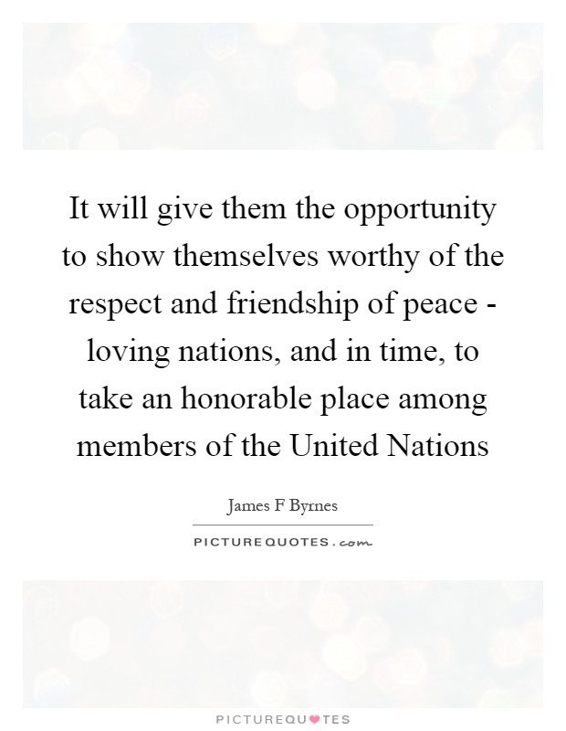 It will give them the opportunity to show themselves worthy of the respect and friendship of peace - loving nations, and in time, to take an honorable place among members of the United Nations Picture Quote #1