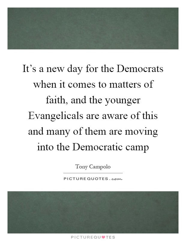 It's a new day for the Democrats when it comes to matters of faith, and the younger Evangelicals are aware of this and many of them are moving into the Democratic camp Picture Quote #1