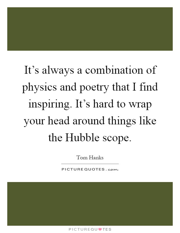 It's always a combination of physics and poetry that I find inspiring. It's hard to wrap your head around things like the Hubble scope Picture Quote #1