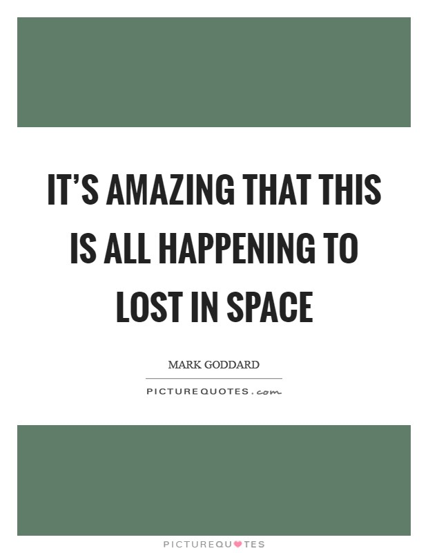 It's amazing that this is all happening to Lost in Space Picture Quote #1