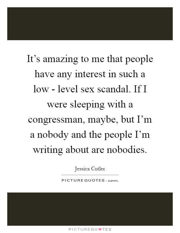 It's amazing to me that people have any interest in such a low - level sex scandal. If I were sleeping with a congressman, maybe, but I'm a nobody and the people I'm writing about are nobodies Picture Quote #1