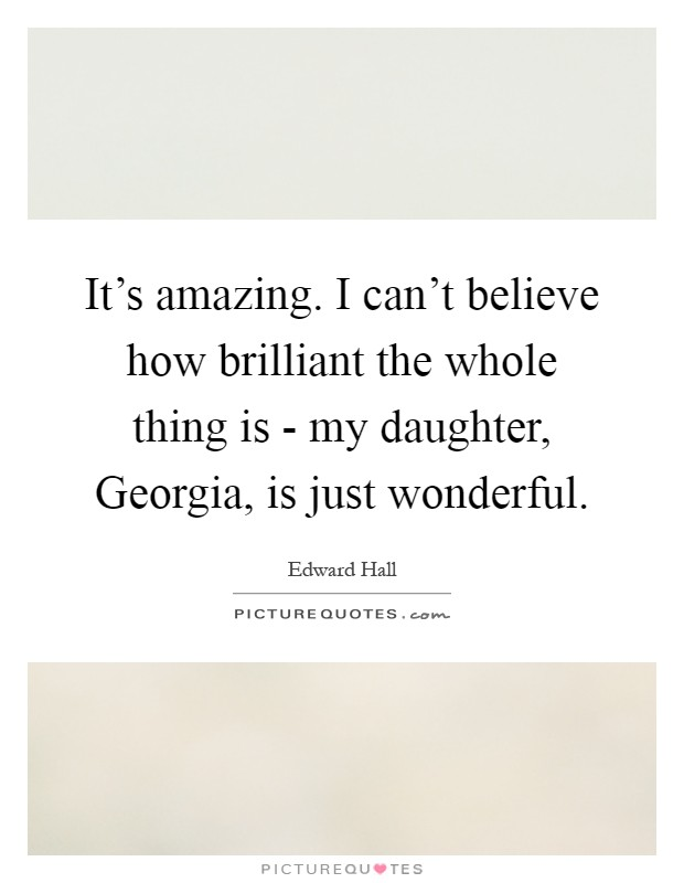 It's amazing. I can't believe how brilliant the whole thing is - my daughter, Georgia, is just wonderful Picture Quote #1