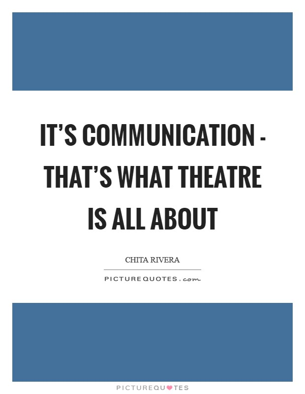It's communication - that's what theatre is all about Picture Quote #1