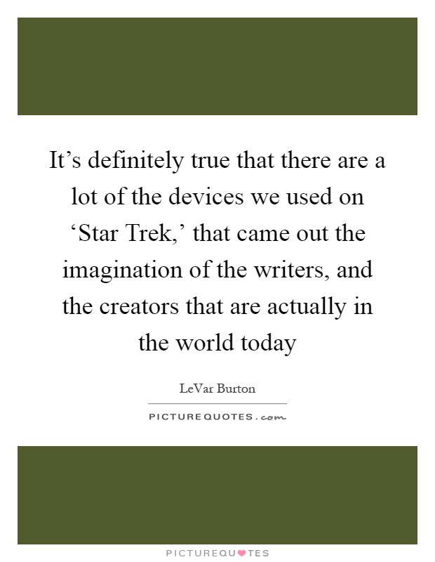It's definitely true that there are a lot of the devices we used on 'Star Trek,' that came out the imagination of the writers, and the creators that are actually in the world today Picture Quote #1