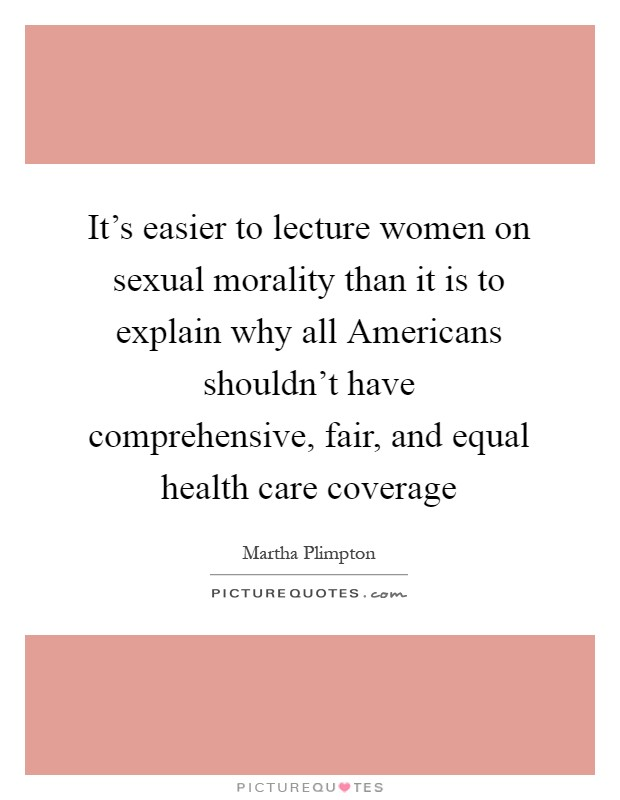 It's easier to lecture women on sexual morality than it is to explain why all Americans shouldn't have comprehensive, fair, and equal health care coverage Picture Quote #1