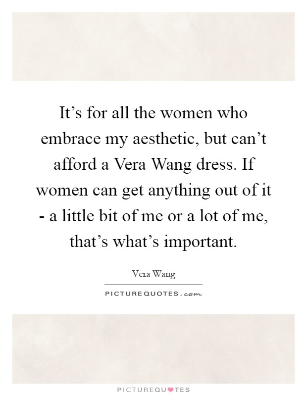 It's for all the women who embrace my aesthetic, but can't afford a Vera Wang dress. If women can get anything out of it - a little bit of me or a lot of me, that's what's important Picture Quote #1