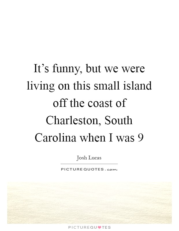 It's funny, but we were living on this small island off the coast of Charleston, South Carolina when I was 9 Picture Quote #1