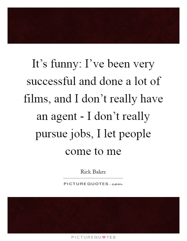 It's funny: I've been very successful and done a lot of films, and I don't really have an agent - I don't really pursue jobs, I let people come to me Picture Quote #1