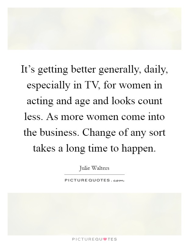 It's getting better generally, daily, especially in TV, for women in acting and age and looks count less. As more women come into the business. Change of any sort takes a long time to happen Picture Quote #1