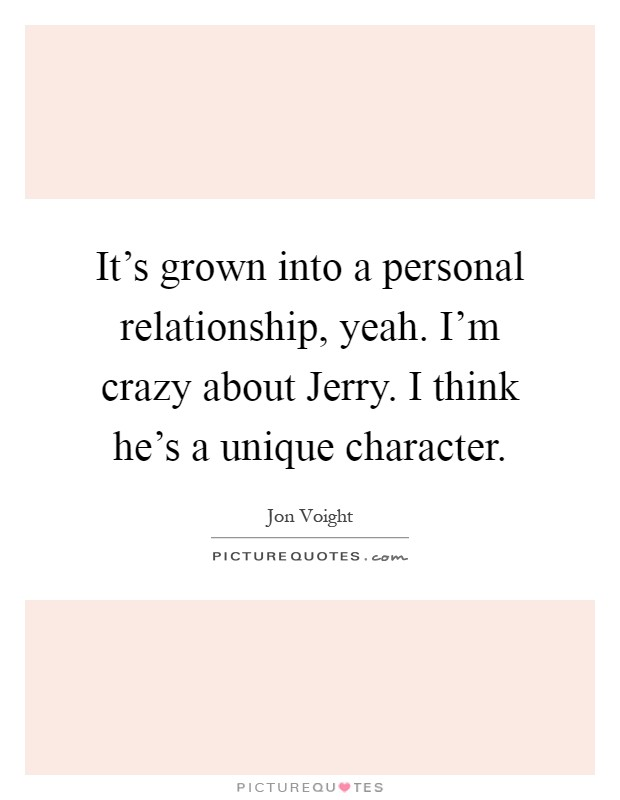 It's grown into a personal relationship, yeah. I'm crazy about Jerry. I think he's a unique character Picture Quote #1