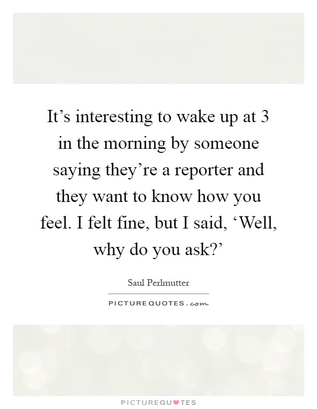 It's interesting to wake up at 3 in the morning by someone saying they're a reporter and they want to know how you feel. I felt fine, but I said, 'Well, why do you ask?' Picture Quote #1