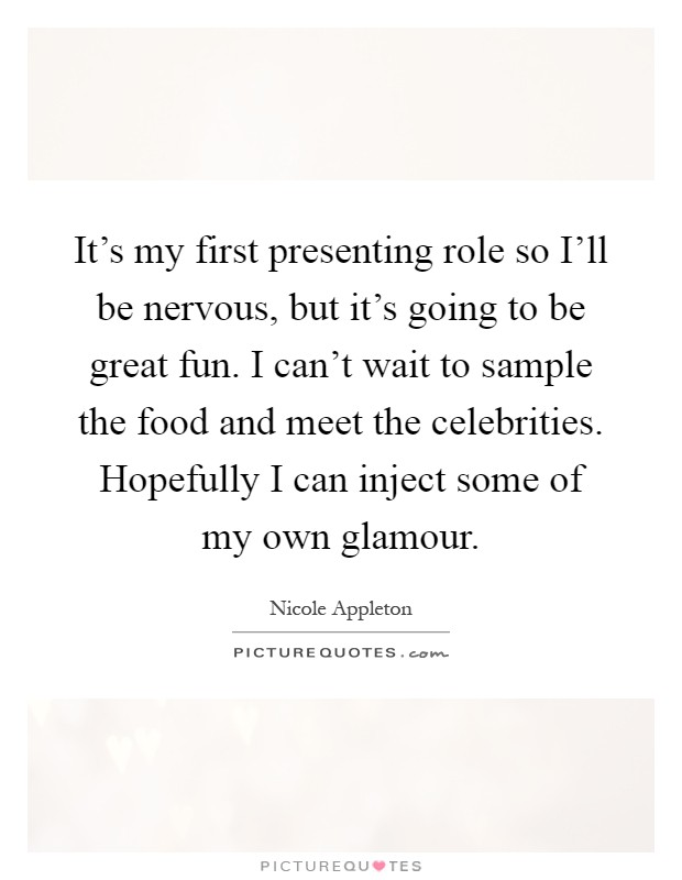 It's my first presenting role so I'll be nervous, but it's going to be great fun. I can't wait to sample the food and meet the celebrities. Hopefully I can inject some of my own glamour Picture Quote #1