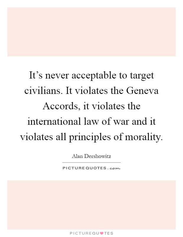 It's never acceptable to target civilians. It violates the Geneva Accords, it violates the international law of war and it violates all principles of morality Picture Quote #1
