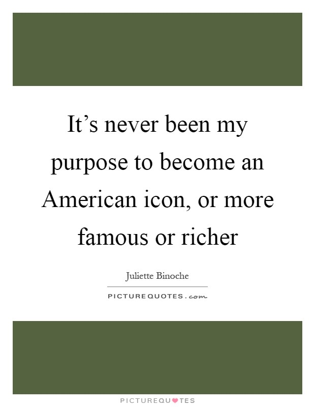 It's never been my purpose to become an American icon, or more famous or richer Picture Quote #1
