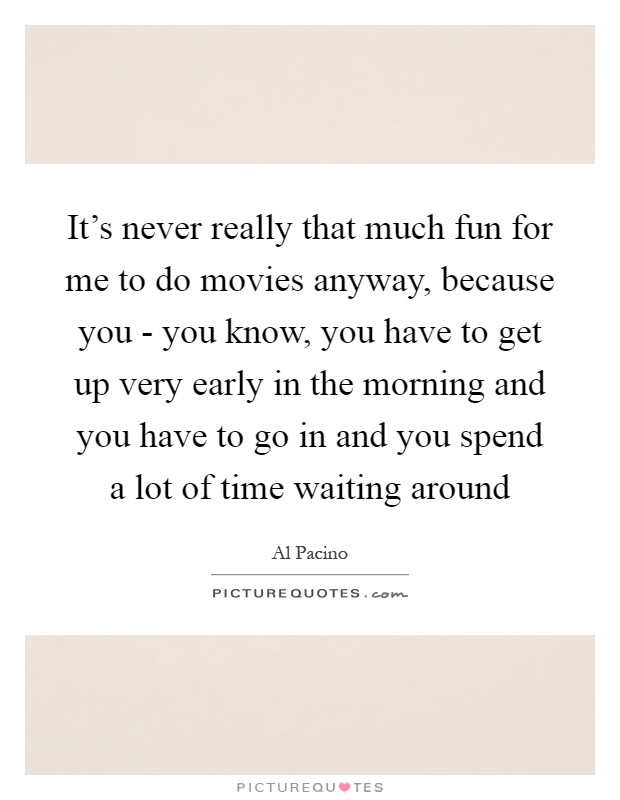It's never really that much fun for me to do movies anyway, because you - you know, you have to get up very early in the morning and you have to go in and you spend a lot of time waiting around Picture Quote #1
