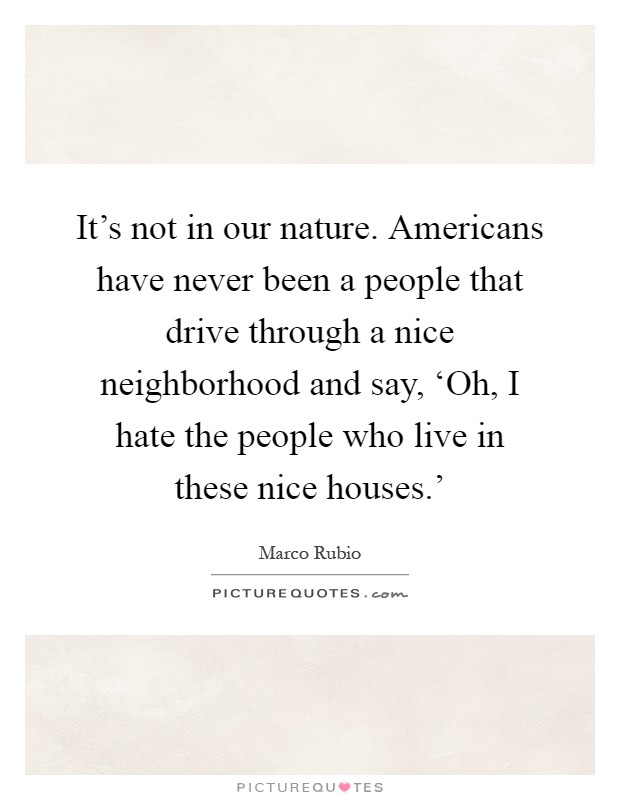 It's not in our nature. Americans have never been a people that drive through a nice neighborhood and say, 'Oh, I hate the people who live in these nice houses.' Picture Quote #1