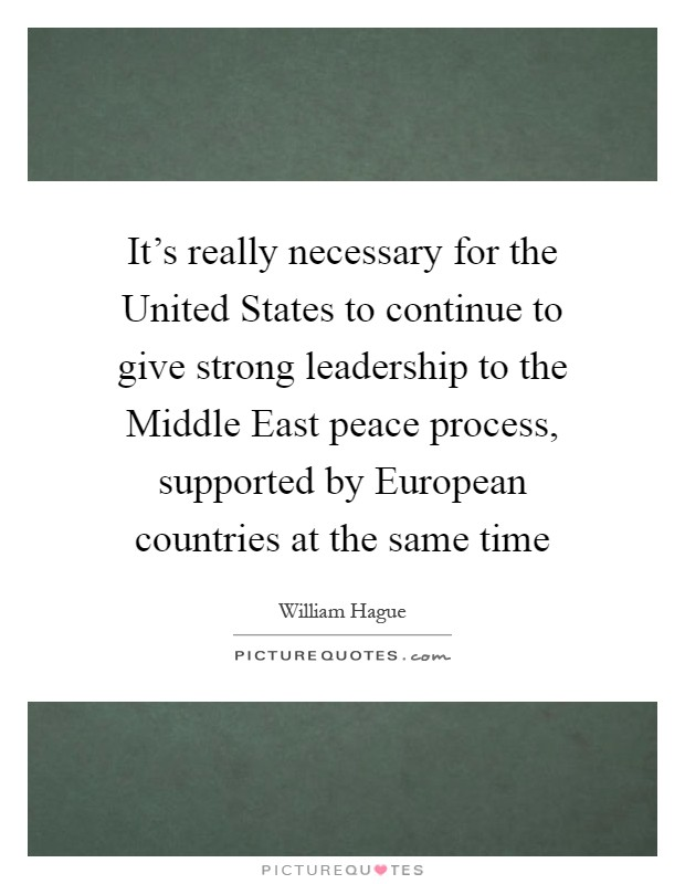 It's really necessary for the United States to continue to give strong leadership to the Middle East peace process, supported by European countries at the same time Picture Quote #1