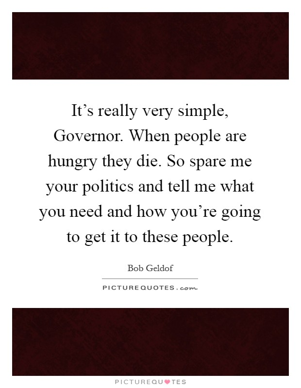 It's really very simple, Governor. When people are hungry they die. So spare me your politics and tell me what you need and how you're going to get it to these people Picture Quote #1