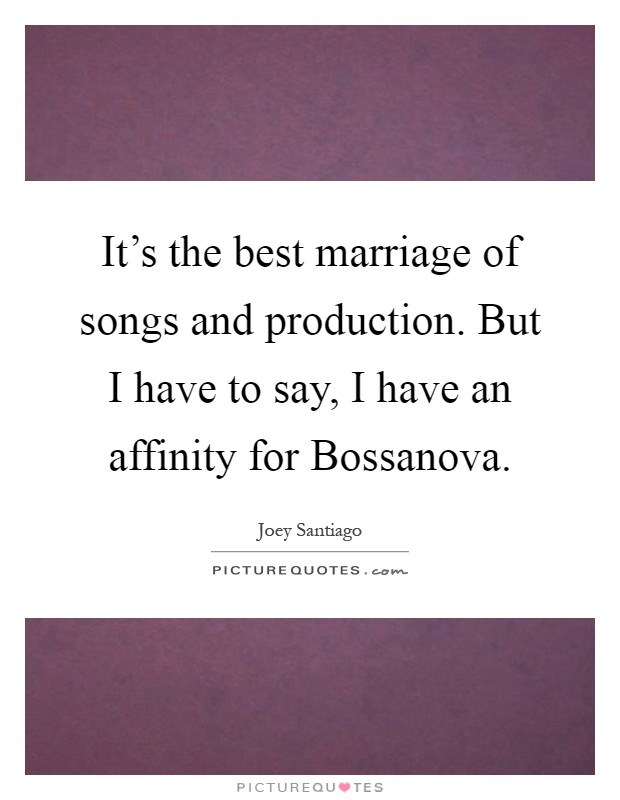 It's the best marriage of songs and production. But I have to say, I have an affinity for Bossanova Picture Quote #1