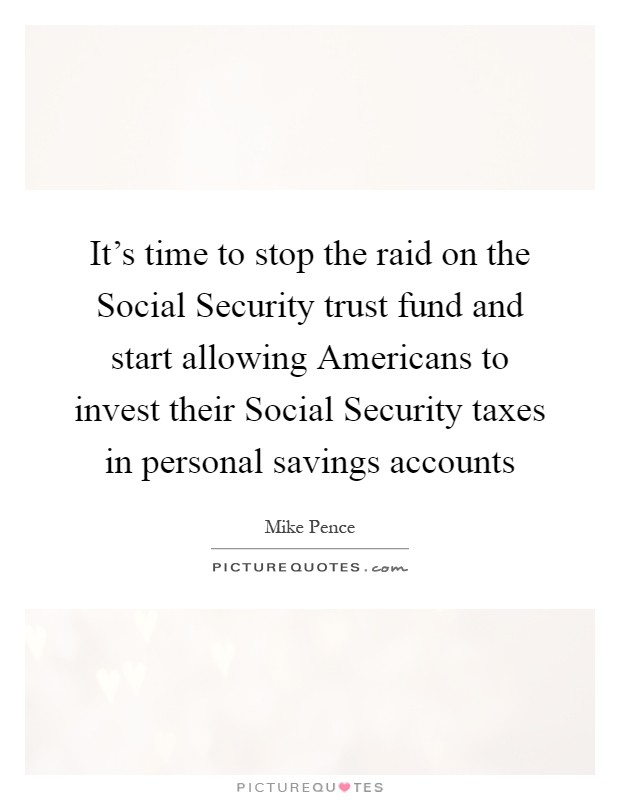 It's time to stop the raid on the Social Security trust fund and start allowing Americans to invest their Social Security taxes in personal savings accounts Picture Quote #1