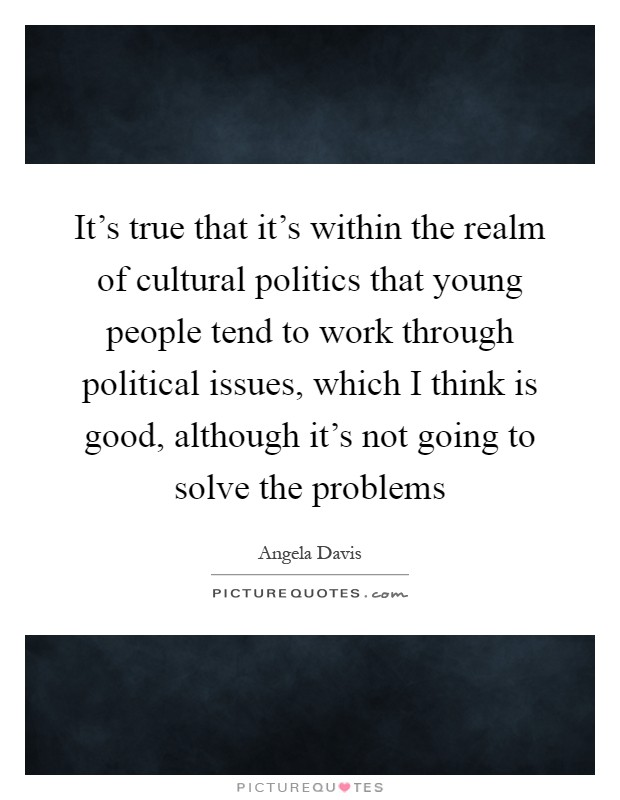It's true that it's within the realm of cultural politics that young people tend to work through political issues, which I think is good, although it's not going to solve the problems Picture Quote #1
