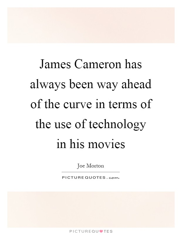 James Cameron has always been way ahead of the curve in terms of the use of technology in his movies Picture Quote #1