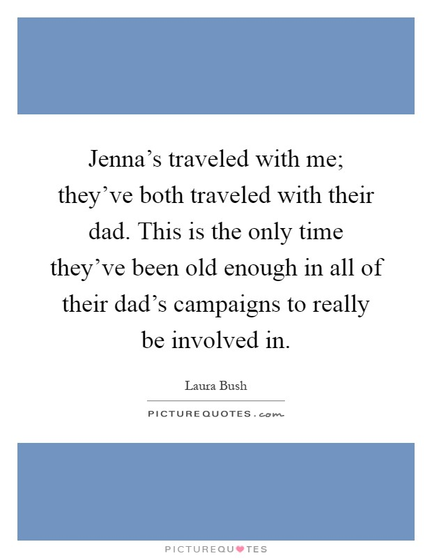 Jenna's traveled with me; they've both traveled with their dad. This is the only time they've been old enough in all of their dad's campaigns to really be involved in Picture Quote #1
