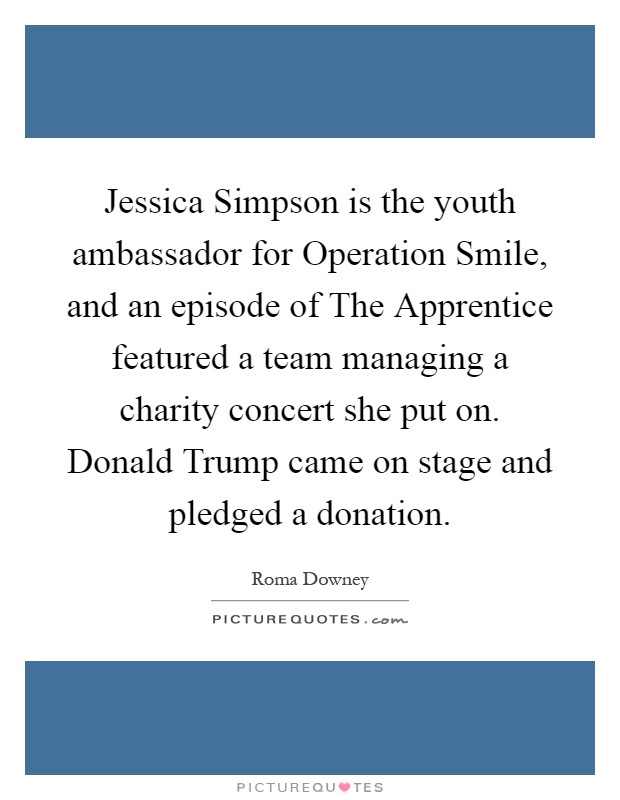 Jessica Simpson is the youth ambassador for Operation Smile, and an episode of The Apprentice featured a team managing a charity concert she put on. Donald Trump came on stage and pledged a donation Picture Quote #1