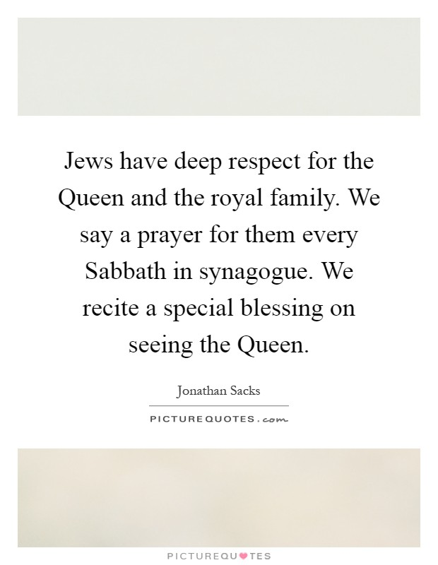 Jews have deep respect for the Queen and the royal family. We say a prayer for them every Sabbath in synagogue. We recite a special blessing on seeing the Queen Picture Quote #1