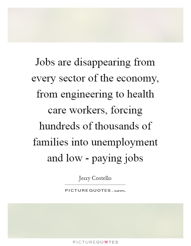 Jobs are disappearing from every sector of the economy, from engineering to health care workers, forcing hundreds of thousands of families into unemployment and low - paying jobs Picture Quote #1