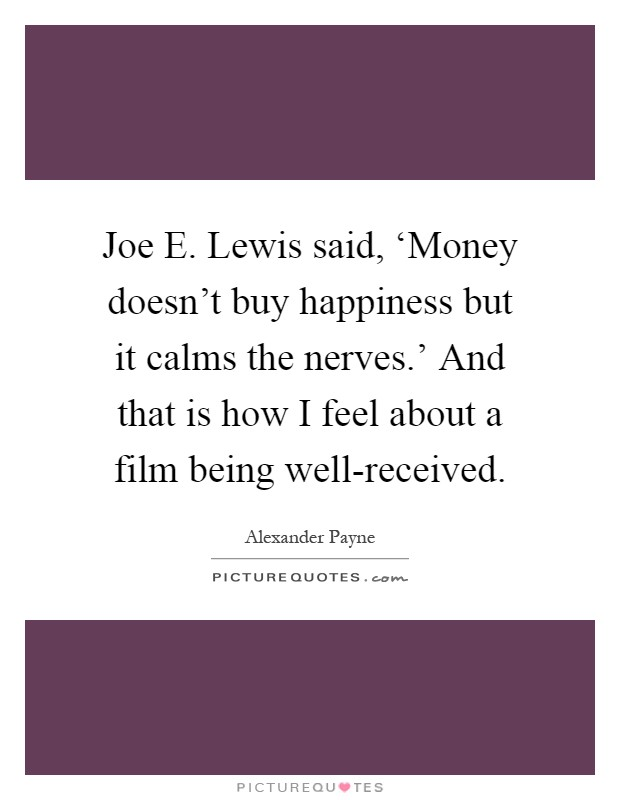 Joe E. Lewis said, 'Money doesn't buy happiness but it calms the nerves.' And that is how I feel about a film being well-received Picture Quote #1