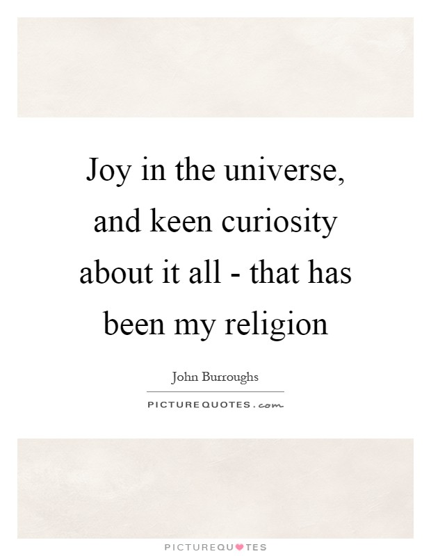 Joy in the universe, and keen curiosity about it all - that has been my religion Picture Quote #1