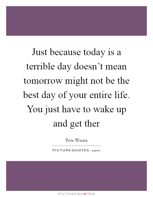 Just because today is a terrible day doesn't mean tomorrow might not be the best day of your entire life. You just have to wake up and get ther Picture Quote #1
