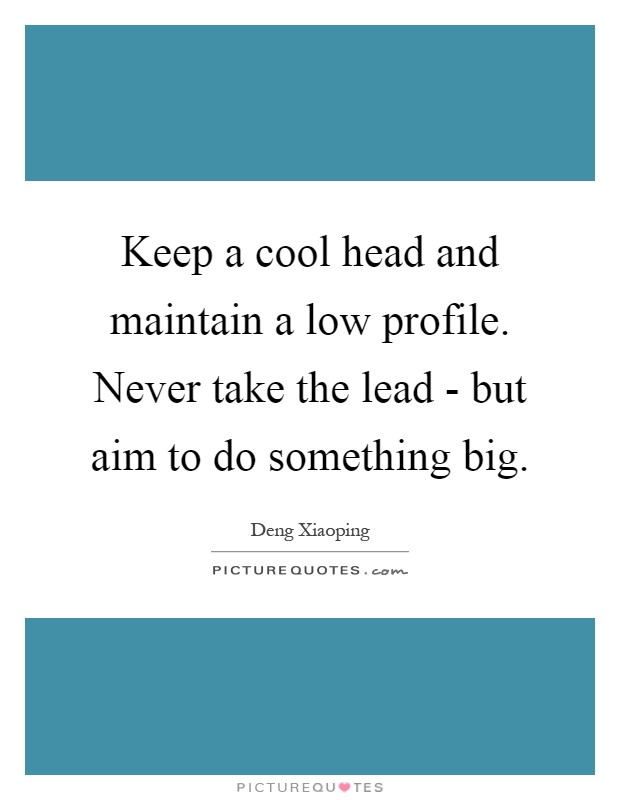 Keep a cool head and maintain a low profile. Never take the lead - but aim to do something big Picture Quote #1