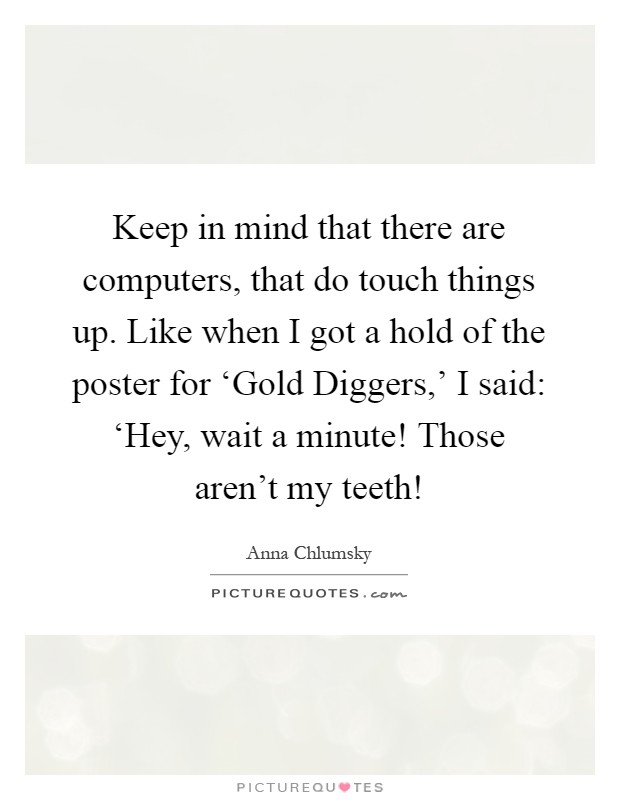 Keep in mind that there are computers, that do touch things up. Like when I got a hold of the poster for 'Gold Diggers,' I said: 'Hey, wait a minute! Those aren't my teeth! Picture Quote #1