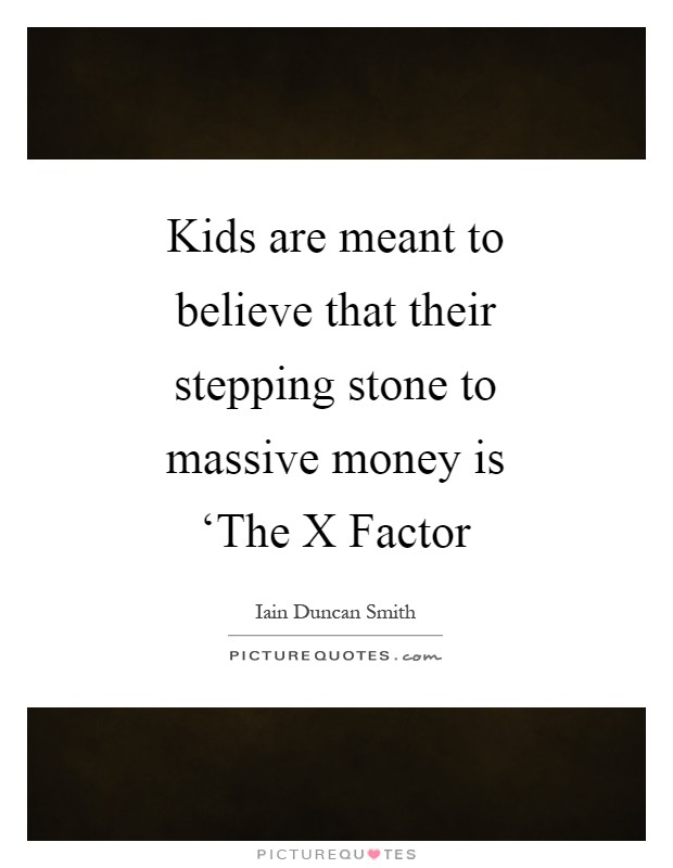 Kids are meant to believe that their stepping stone to massive money is 'The X Factor Picture Quote #1