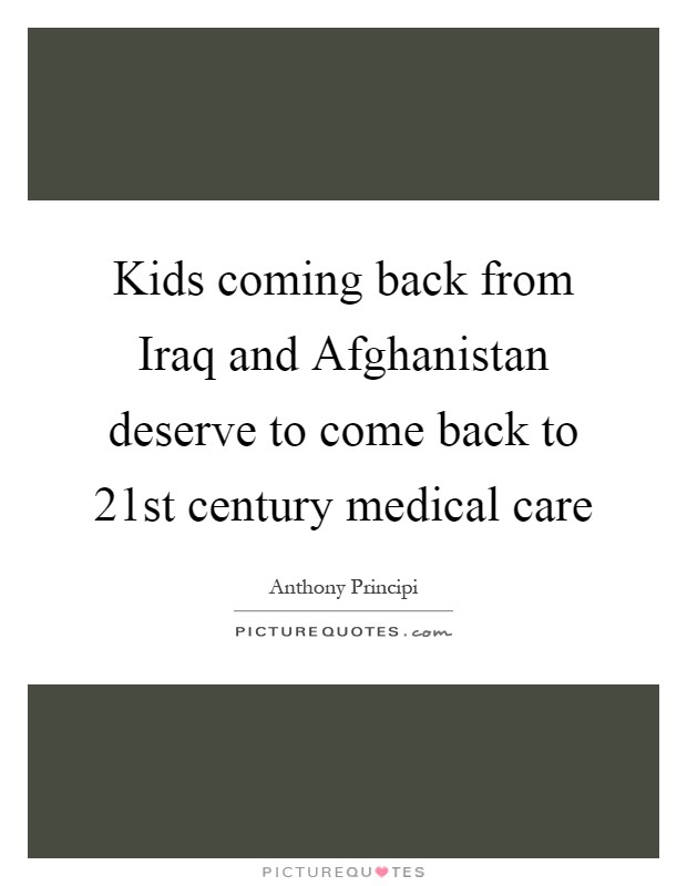Kids coming back from Iraq and Afghanistan deserve to come back to 21st century medical care Picture Quote #1