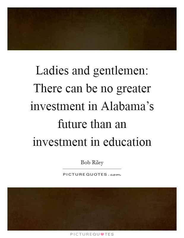 Ladies and gentlemen: There can be no greater investment in Alabama's future than an investment in education Picture Quote #1