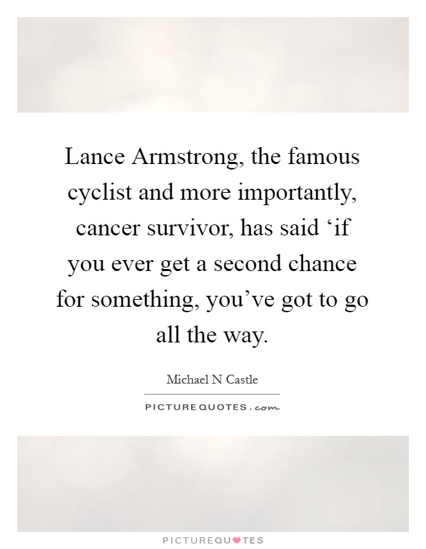 Lance Armstrong, the famous cyclist and more importantly, cancer survivor, has said 'if you ever get a second chance for something, you've got to go all the way Picture Quote #1