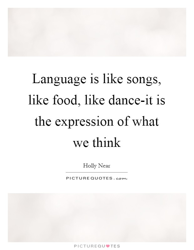 Language is like songs, like food, like dance-it is the expression of what we think Picture Quote #1