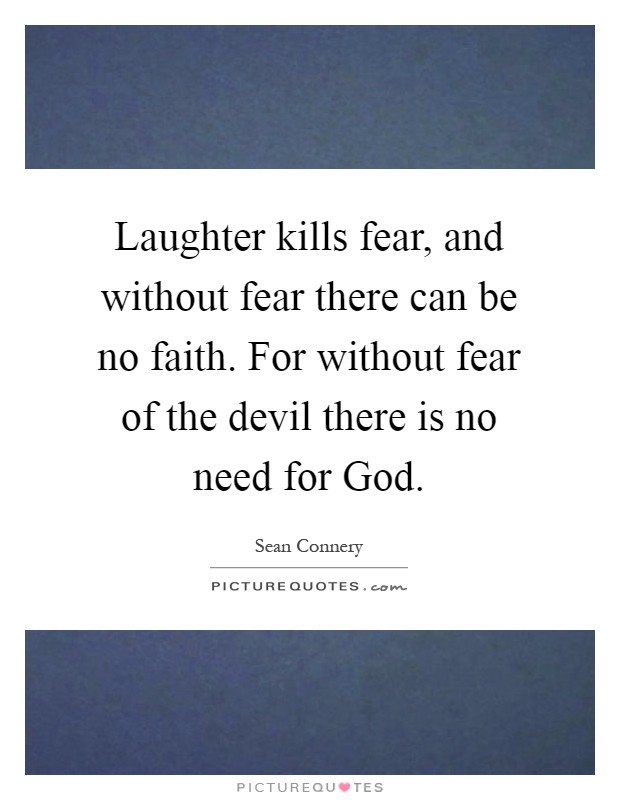Laughter kills fear, and without fear there can be no faith. For without fear of the devil there is no need for God Picture Quote #1
