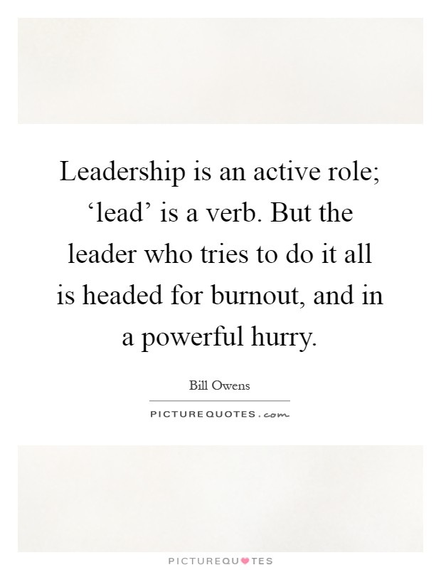 Leadership is an active role; 'lead' is a verb. But the leader who tries to do it all is headed for burnout, and in a powerful hurry Picture Quote #1