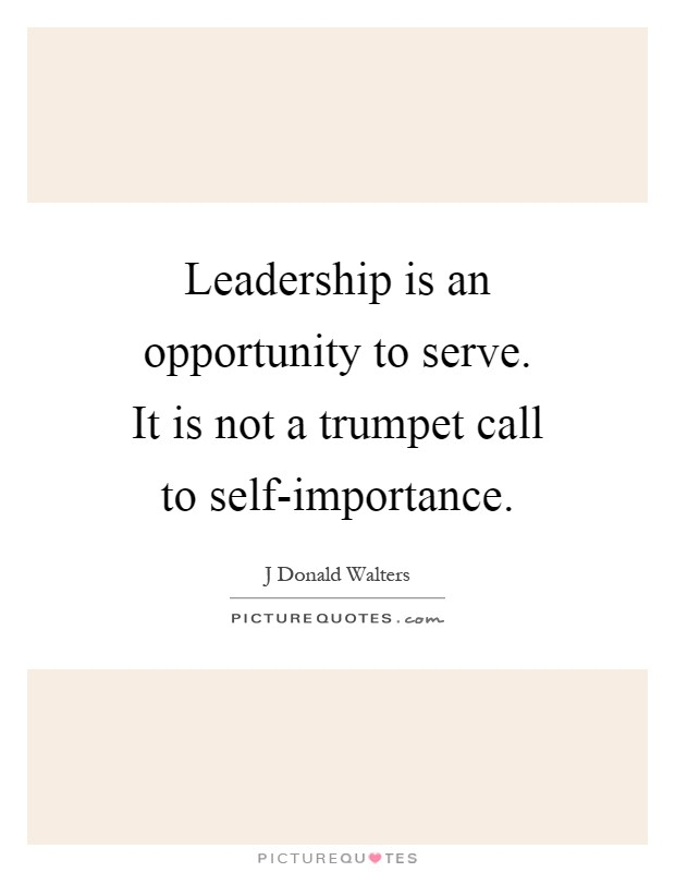 Leadership is an opportunity to serve. It is not a trumpet call to self-importance Picture Quote #1