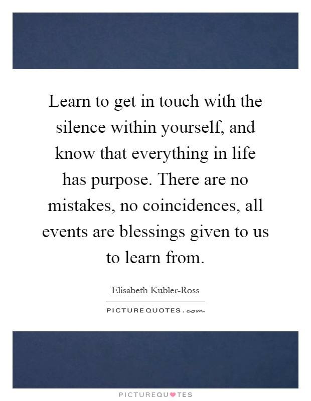 Learn to get in touch with the silence within yourself, and know that everything in life has purpose. There are no mistakes, no coincidences, all events are blessings given to us to learn from Picture Quote #1