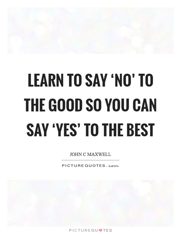 Learn to say 'no' to the good so you can say 'yes' to the best Picture Quote #1
