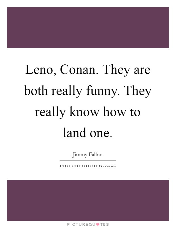 Leno, Conan. They are both really funny. They really know how to land one Picture Quote #1