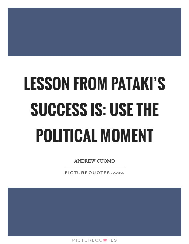 Lesson from Pataki's success is: Use the political moment Picture Quote #1
