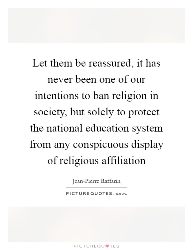 Let them be reassured, it has never been one of our intentions to ban religion in society, but solely to protect the national education system from any conspicuous display of religious affiliation Picture Quote #1
