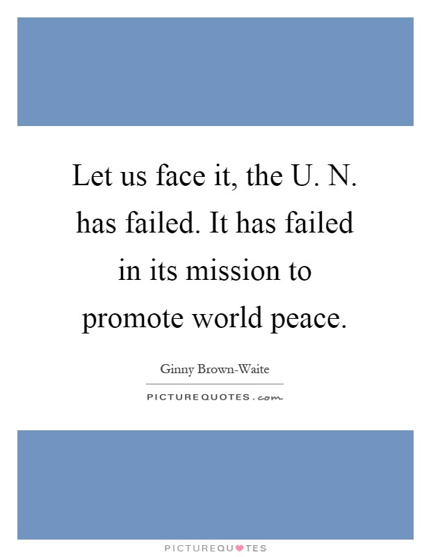 Let us face it, the U. N. has failed. It has failed in its mission to promote world peace Picture Quote #1
